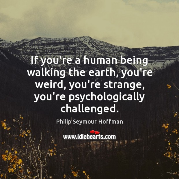 If you're a human being walking the earth, you're weird, you're strange, Philip Seymour Hoffman Picture Quote