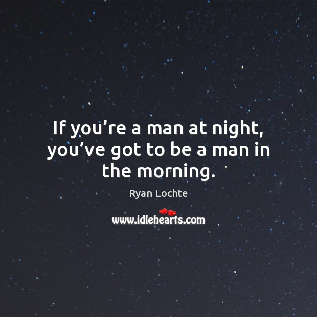 If you're a man at night, you've got to be a man in the morning. Ryan Lochte Picture Quote