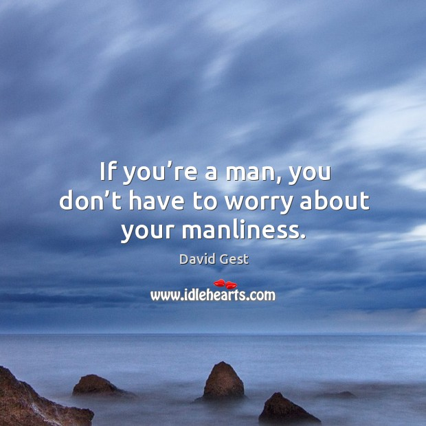 If you're a man, you don't have to worry about your manliness. Image