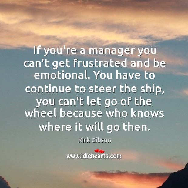 If you're a manager you can't get frustrated and be emotional. You Image