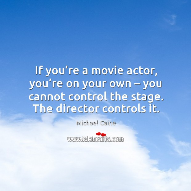 Image, If you're a movie actor, you're on your own – you cannot control the stage. The director controls it.