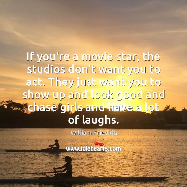 If you're a movie star, the studios don't want you to act. William Friedkin Picture Quote