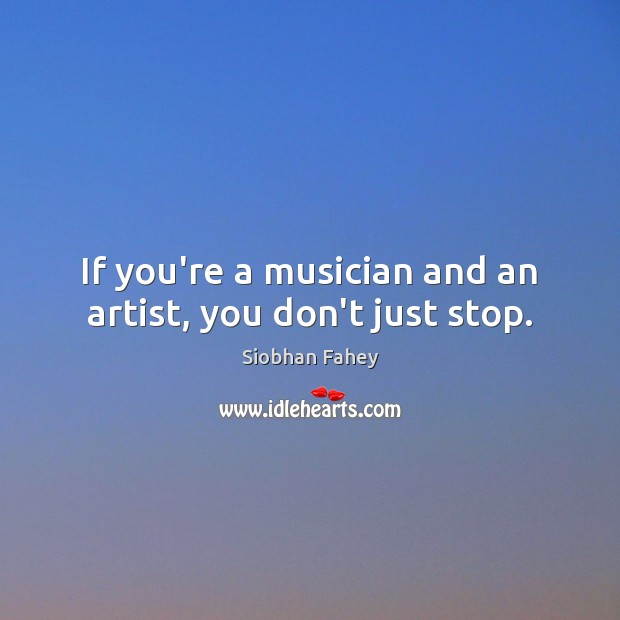 If you're a musician and an artist, you don't just stop. Siobhan Fahey Picture Quote