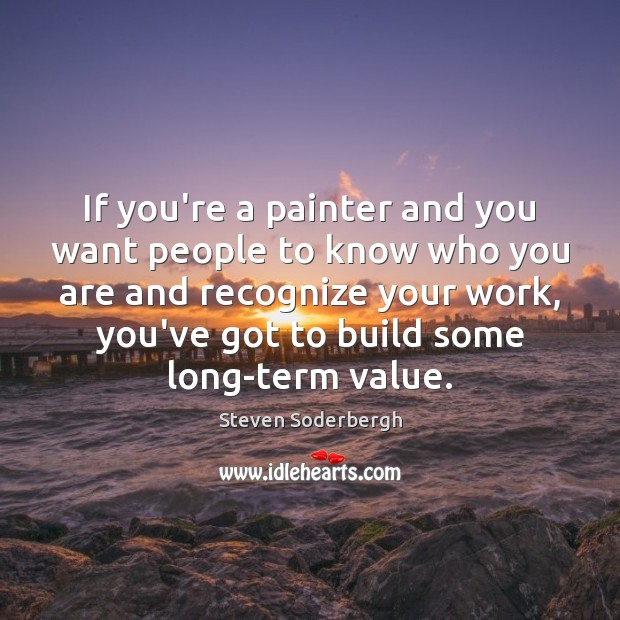 If you're a painter and you want people to know who you Steven Soderbergh Picture Quote