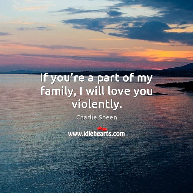 If you're a part of my family, I will love you violently. Charlie Sheen Picture Quote