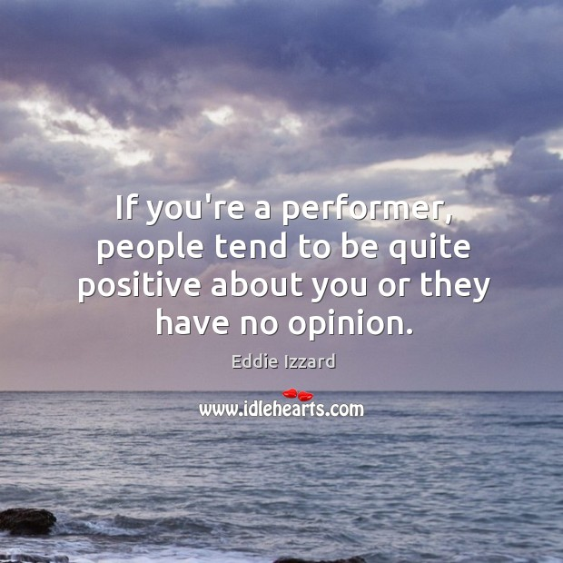 If you're a performer, people tend to be quite positive about you or they have no opinion. Image