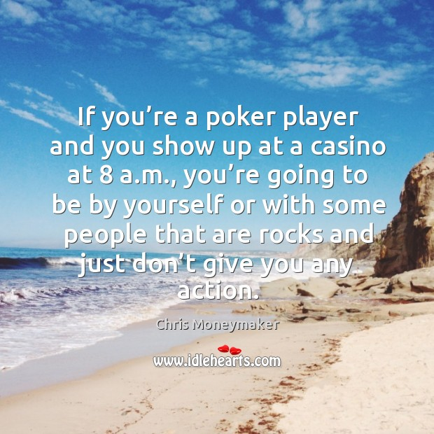 If you're a poker player and you show up at a casino at 8 a.m., you're going to be by yourself or Chris Moneymaker Picture Quote