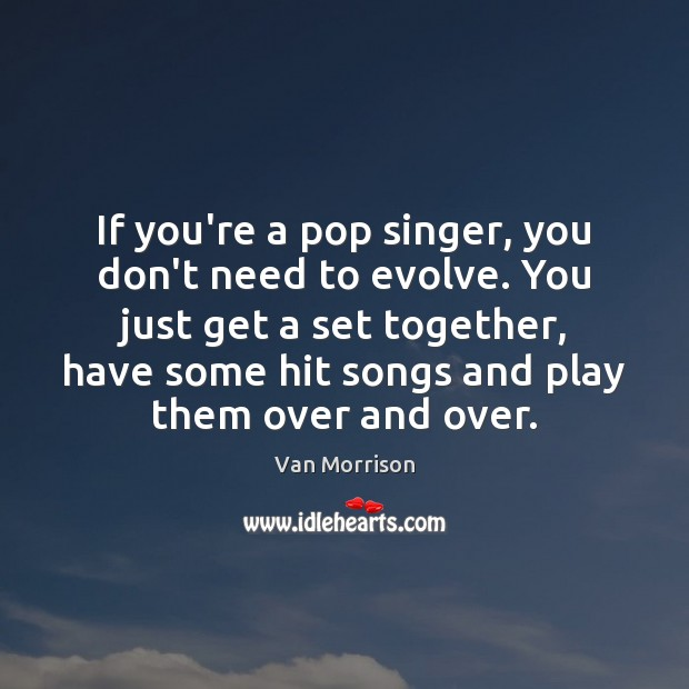 If you're a pop singer, you don't need to evolve. You just Van Morrison Picture Quote