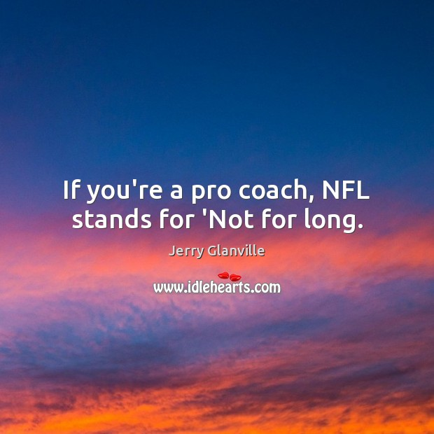 If you're a pro coach, NFL stands for 'Not for long. Image