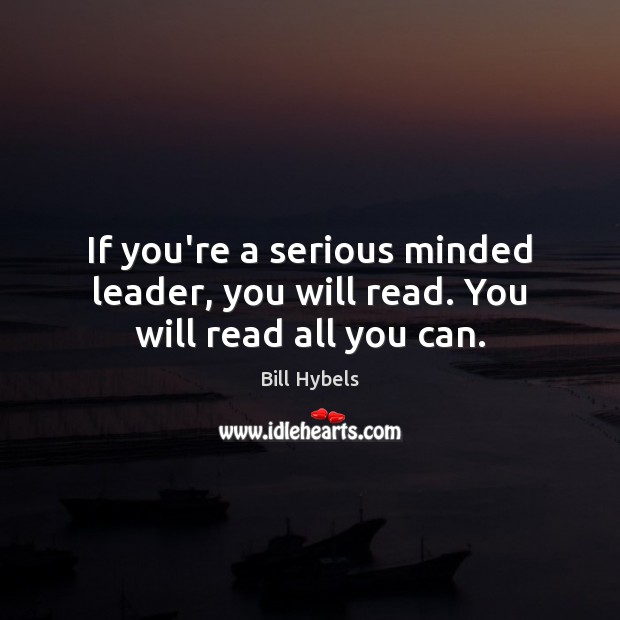 If you're a serious minded leader, you will read. You will read all you can. Bill Hybels Picture Quote