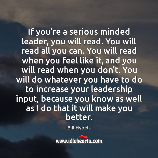 If you're a serious minded leader, you will read. You will Bill Hybels Picture Quote