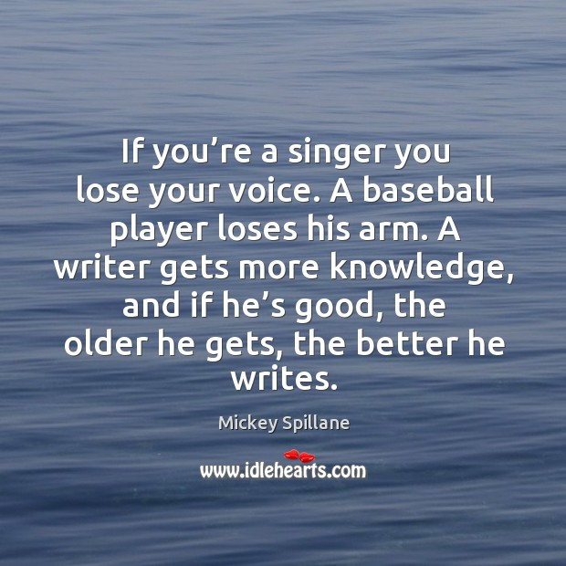 If you're a singer you lose your voice. A baseball player loses his arm. Image