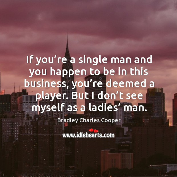If you're a single man and you happen to be in this business, you're deemed a player. Bradley Charles Cooper Picture Quote