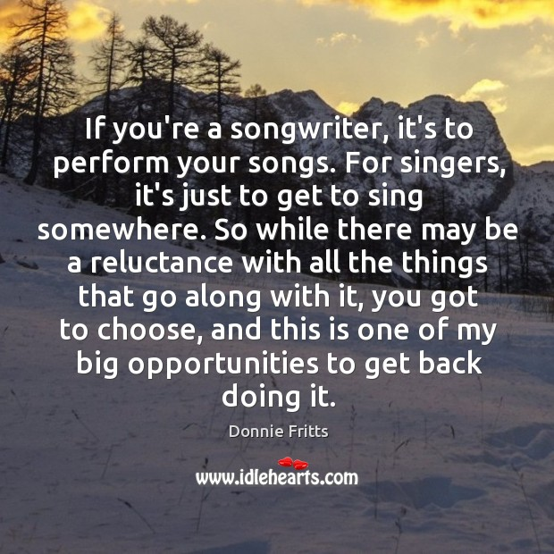 If you're a songwriter, it's to perform your songs. For singers, it's Image