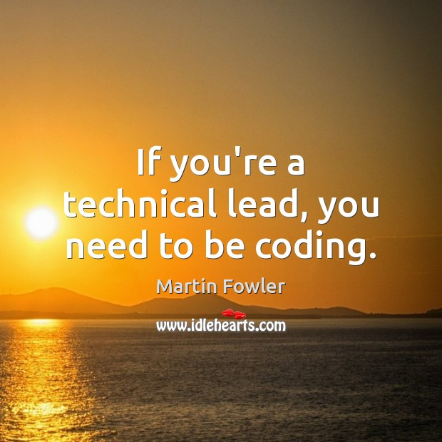 If you're a technical lead, you need to be coding. Martin Fowler Picture Quote
