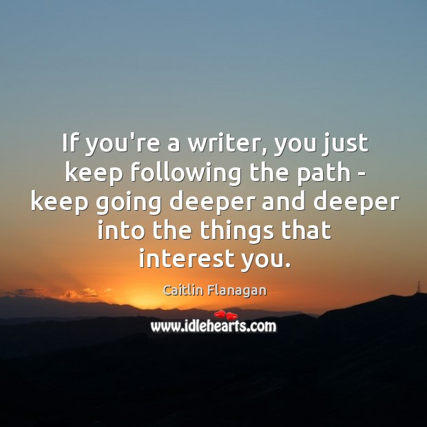 If you're a writer, you just keep following the path – keep Image