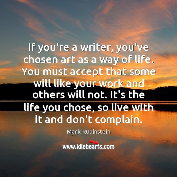 If you're a writer, you've chosen art as a way of life. Complain Quotes Image