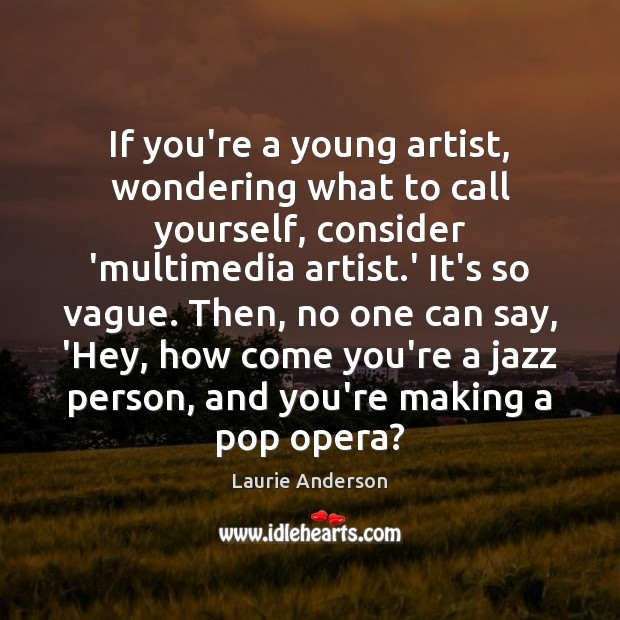 If you're a young artist, wondering what to call yourself, consider 'multimedia Laurie Anderson Picture Quote