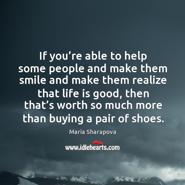 If you're able to help some people and make them smile and make them realize that life is good Image