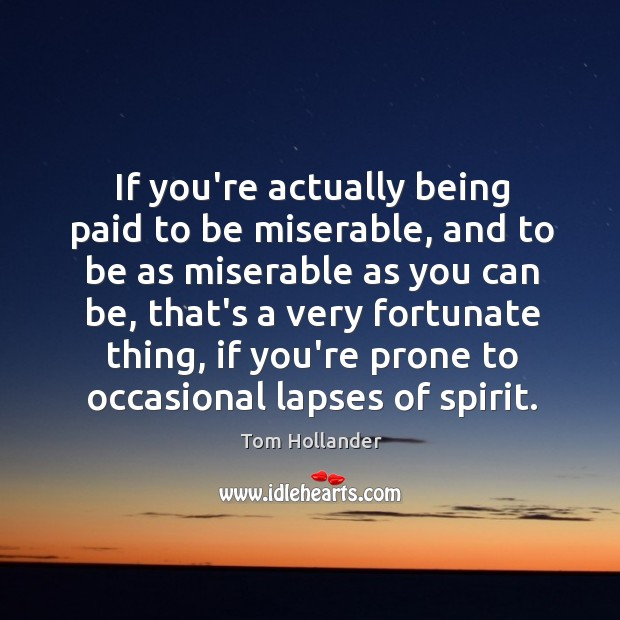 If you're actually being paid to be miserable, and to be as Tom Hollander Picture Quote
