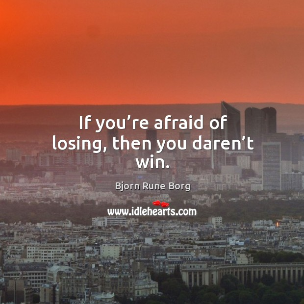 Image, If you're afraid of losing, then you daren't win.