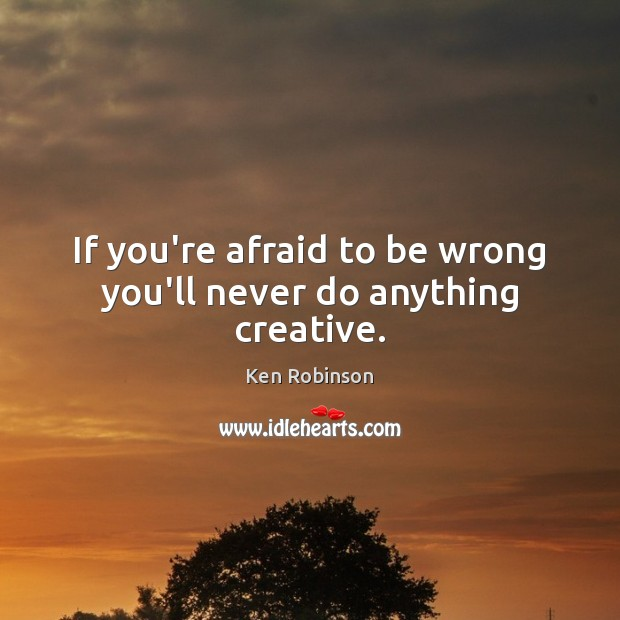 If you're afraid to be wrong you'll never do anything creative. Ken Robinson Picture Quote