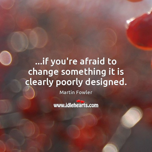 …if you're afraid to change something it is clearly poorly designed. Martin Fowler Picture Quote