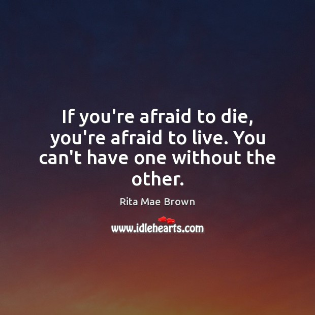 If you're afraid to die, you're afraid to live. You can't have one without the other. Image