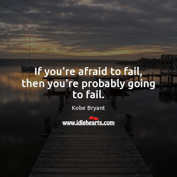 If you're afraid to fail, then you're probably going to fail. Kobe Bryant Picture Quote