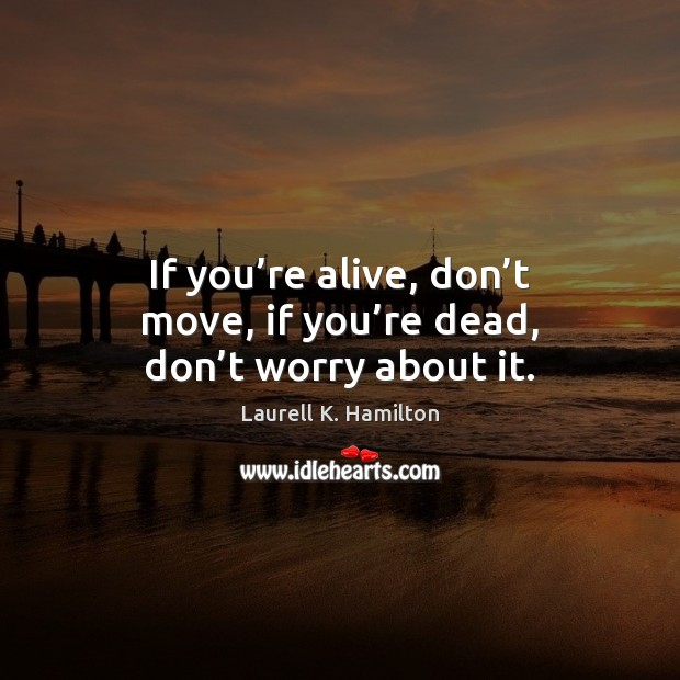 If you're alive, don't move, if you're dead, don't worry about it. Image
