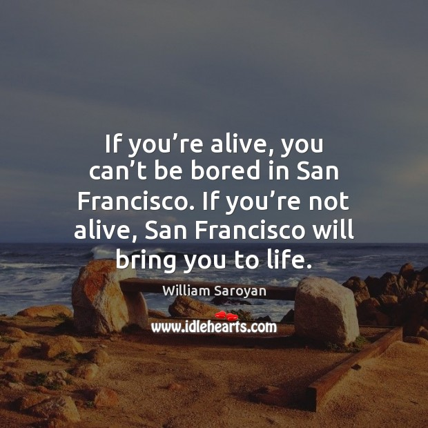 If you're alive, you can't be bored in San Francisco. William Saroyan Picture Quote