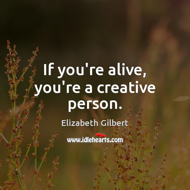 If you're alive, you're a creative person. Elizabeth Gilbert Picture Quote