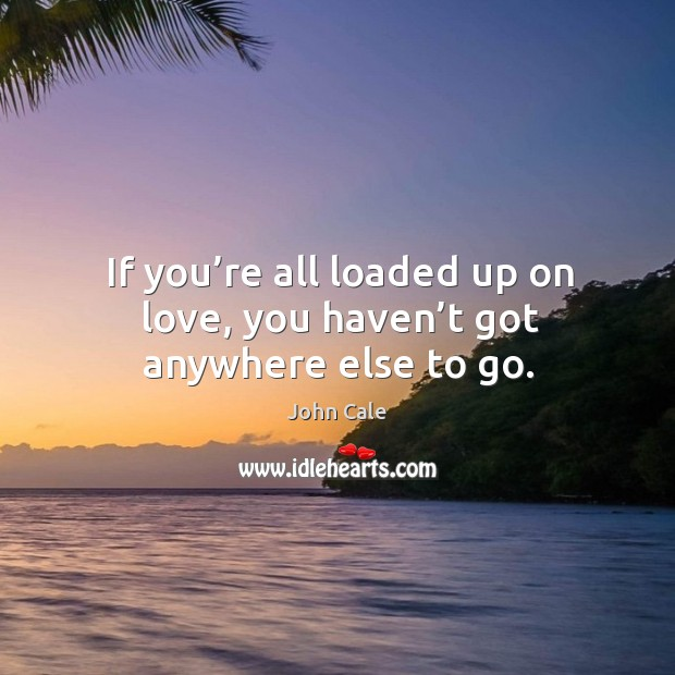 If you're all loaded up on love, you haven't got anywhere else to go. Image