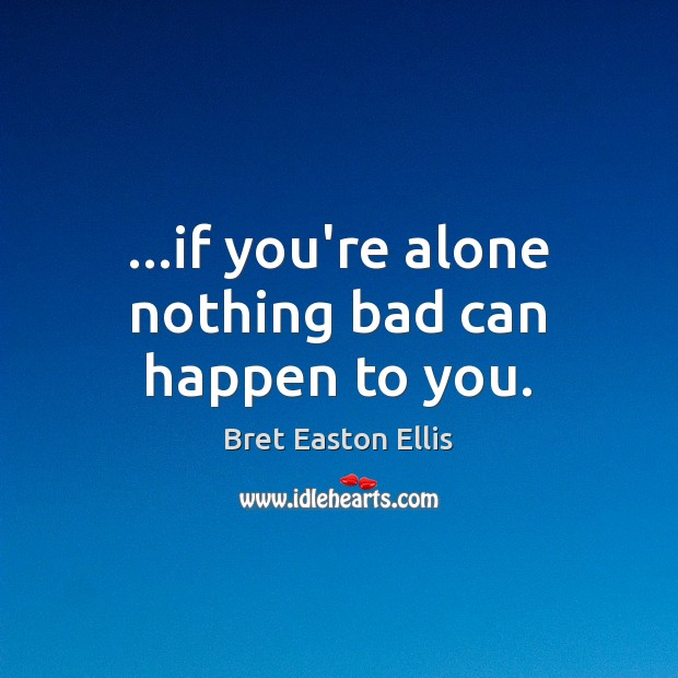 …if you're alone nothing bad can happen to you. Bret Easton Ellis Picture Quote