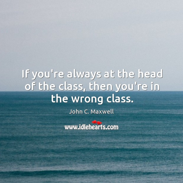 Image, If you're always at the head of the class, then you're in the wrong class.