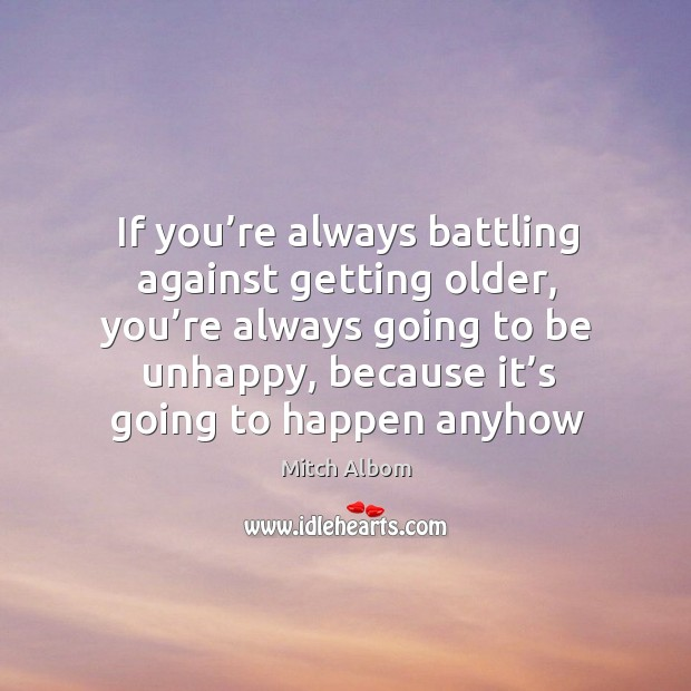 If you're always battling against getting older, you're always going to be unhappy Mitch Albom Picture Quote