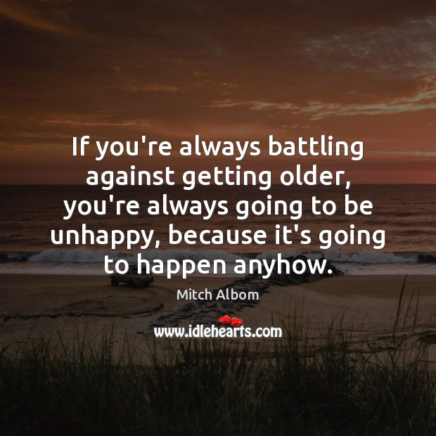 If you're always battling against getting older, you're always going to be Mitch Albom Picture Quote