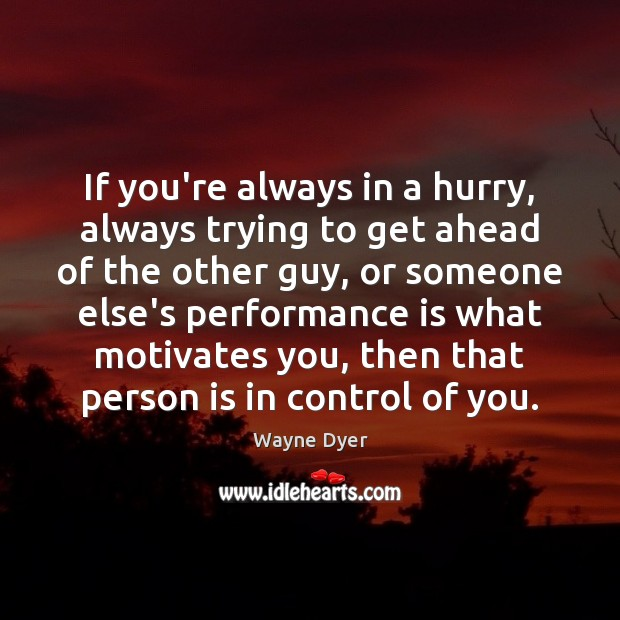 If you're always in a hurry, always trying to get ahead of Performance Quotes Image