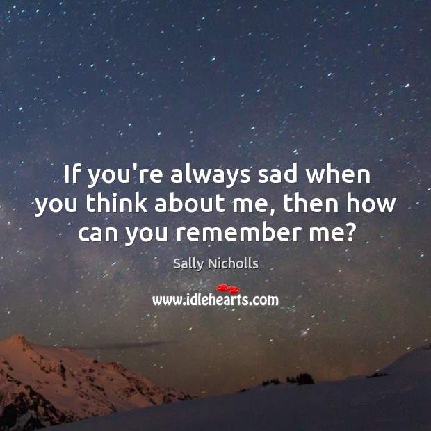 If you're always sad when you think about me, then how can you remember me? Image