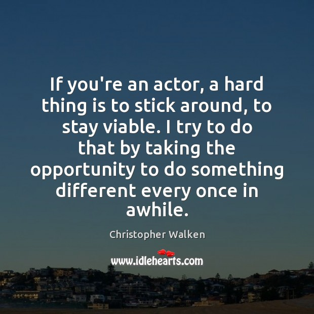 If you're an actor, a hard thing is to stick around, to Image