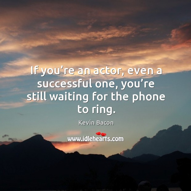 If you're an actor, even a successful one, you're still waiting for the phone to ring. Image