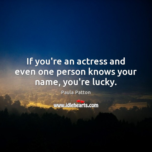 If you're an actress and even one person knows your name, you're lucky. Image