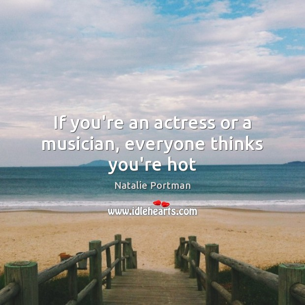If you're an actress or a musician, everyone thinks you're hot Natalie Portman Picture Quote