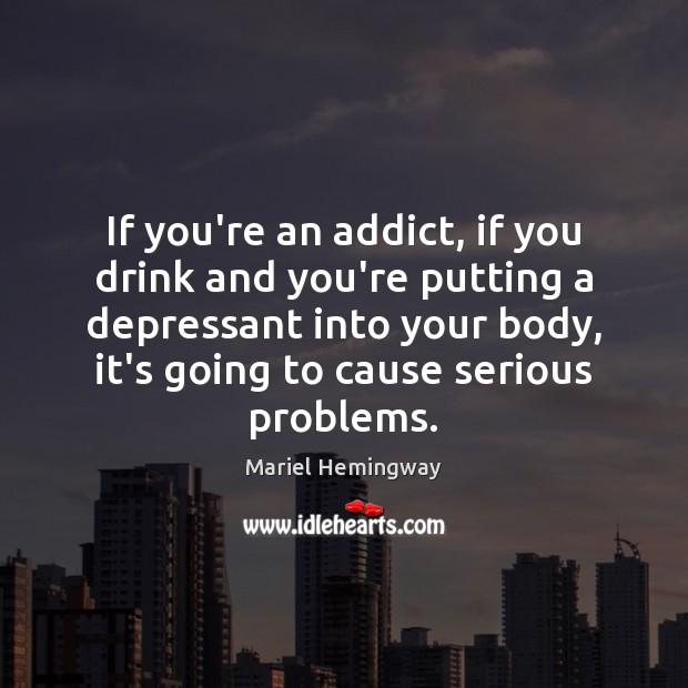 If you're an addict, if you drink and you're putting a depressant Image