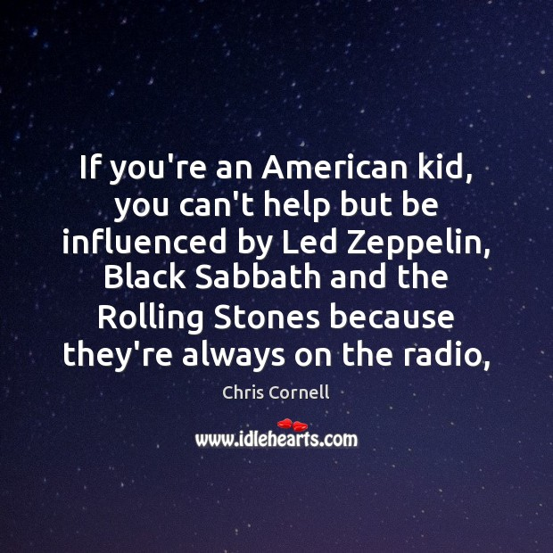 If you're an American kid, you can't help but be influenced by Chris Cornell Picture Quote