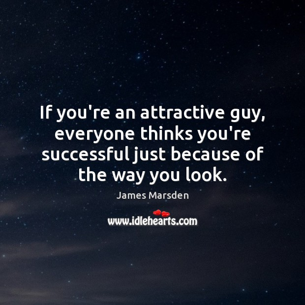 Image, If you're an attractive guy, everyone thinks you're successful just because of