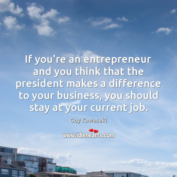 If you're an entrepreneur and you think that the president makes a Guy Kawasaki Picture Quote