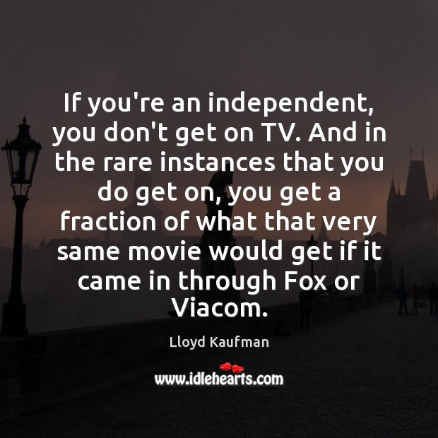If you're an independent, you don't get on TV. And in the Lloyd Kaufman Picture Quote
