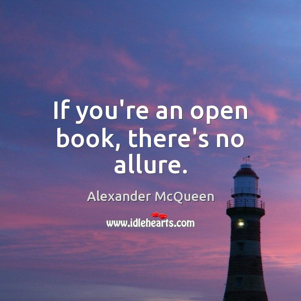 If you're an open book, there's no allure. Image