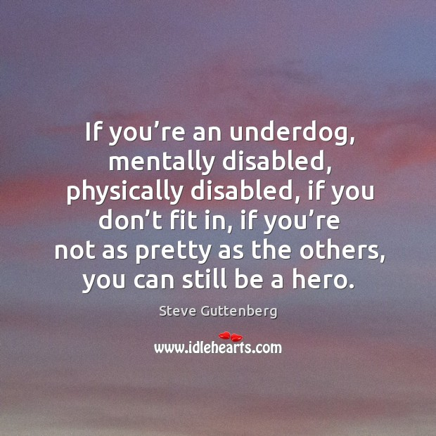 If you're an underdog, mentally disabled, physically disabled, if you don't fit in Steve Guttenberg Picture Quote